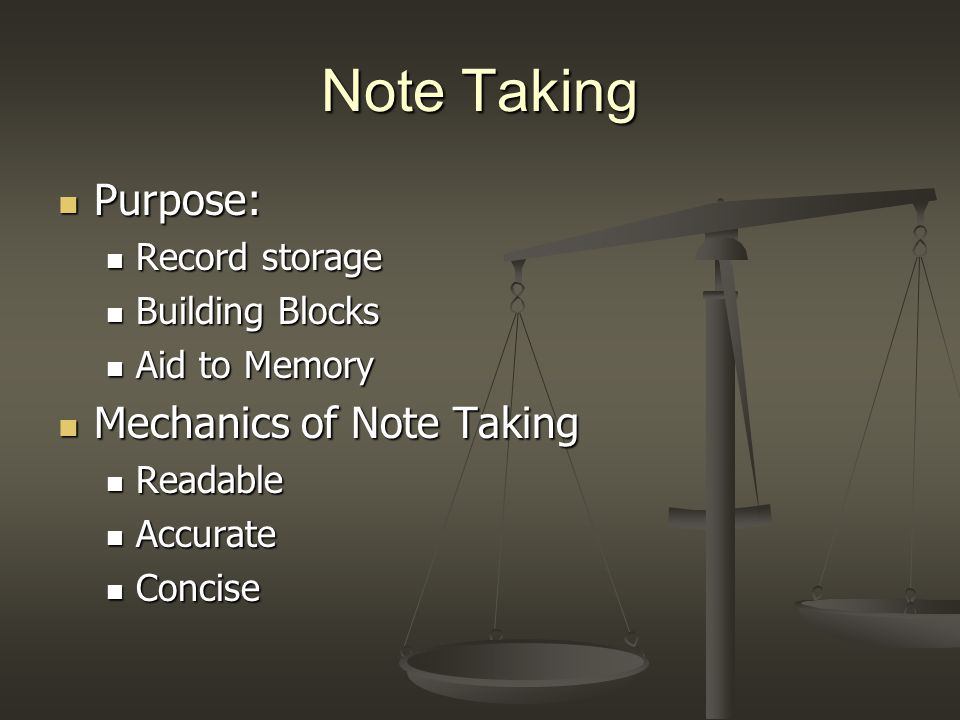 Note Taking Purpose: Purpose: Record storage Record storage Building Blocks Building Blocks Aid to Memory Aid to Memory Mechanics of Note Taking Mechanics of Note Taking Readable Readable Accurate Accurate Concise Concise
