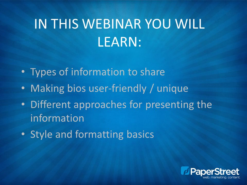 IN THIS WEBINAR YOU WILL LEARN: Types of information to share Making bios user-friendly / unique Different approaches for presenting the information Style and formatting basics