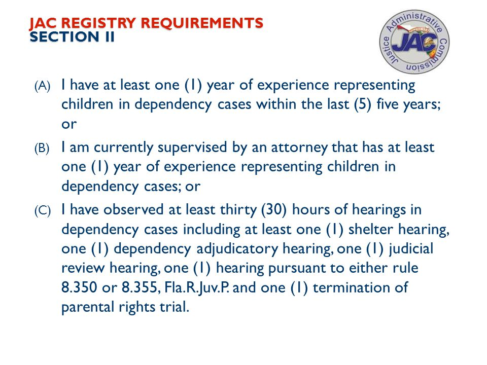 JAC REGISTRY REQUIREMENTS SECTION II (A) I have at least one (1) year of experience representing children in dependency cases within the last (5) five years; or (B) I am currently supervised by an attorney that has at least one (1) year of experience representing children in dependency cases; or (C) I have observed at least thirty (30) hours of hearings in dependency cases including at least one (1) shelter hearing, one (1) dependency adjudicatory hearing, one (1) judicial review hearing, one (1) hearing pursuant to either rule 8.350 or 8.355, Fla.R.Juv.P.