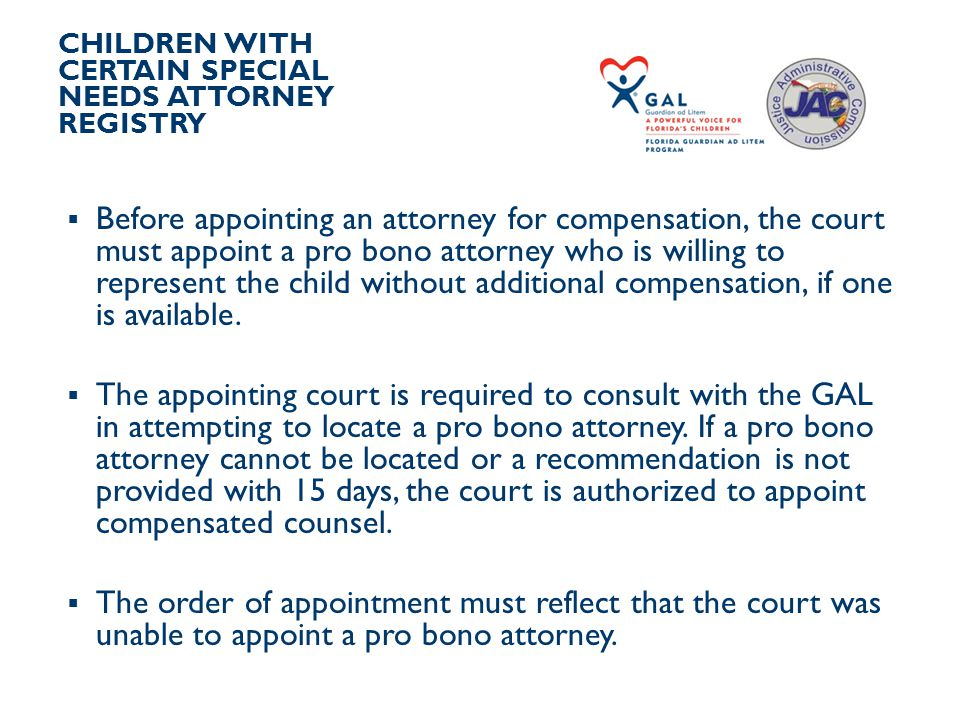 CHILDREN WITH CERTAIN SPECIAL NEEDS ATTORNEY REGISTRY  Before appointing an attorney for compensation, the court must appoint a pro bono attorney who is willing to represent the child without additional compensation, if one is available.