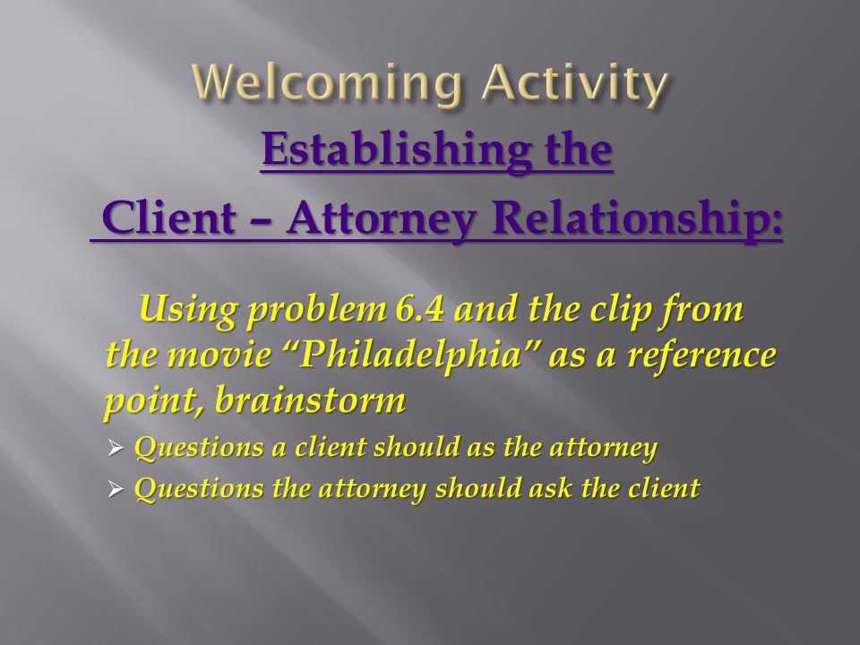 Establishing the Establishing the Client – Attorney Relationship: Client – Attorney Relationship: Using problem 6.4 and the clip from the movie Philadelphia as a reference point, brainstorm  Questions a client should as the attorney  Questions the attorney should ask the client