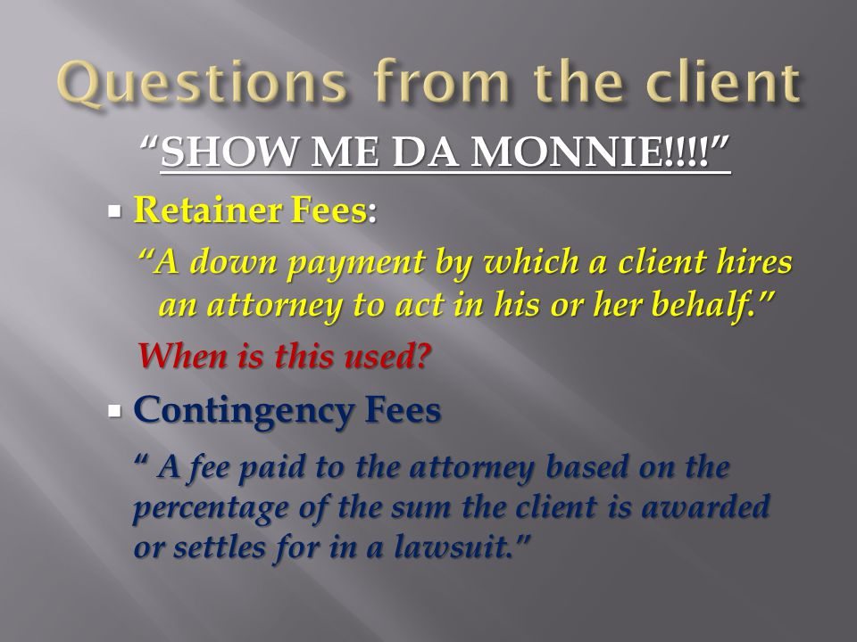 SHOW ME DA MONNIE!!!!  Retainer Fees: A down payment by which a client hires an attorney to act in his or her behalf. When is this used.