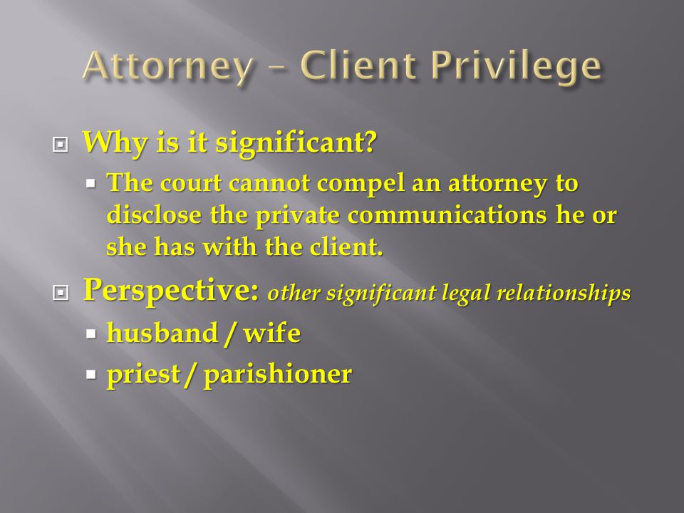  Defined:  To encourage the client to speak freely with her attorney, the law holds all communications between the client an attorney as confidential.