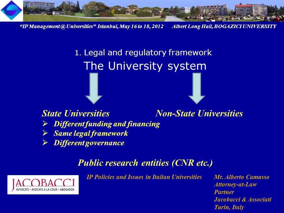 State Universities Non-State Universities  Different funding and financing  Same legal framework  Different governance Public research entities (CNR etc.) IP Management @ Universities Istanbul, May 16 to 18, 2012 Albert Long Hall, BOGAZICI UNIVERSITY IP Policies and Issues in Italian UniversitiesMr.