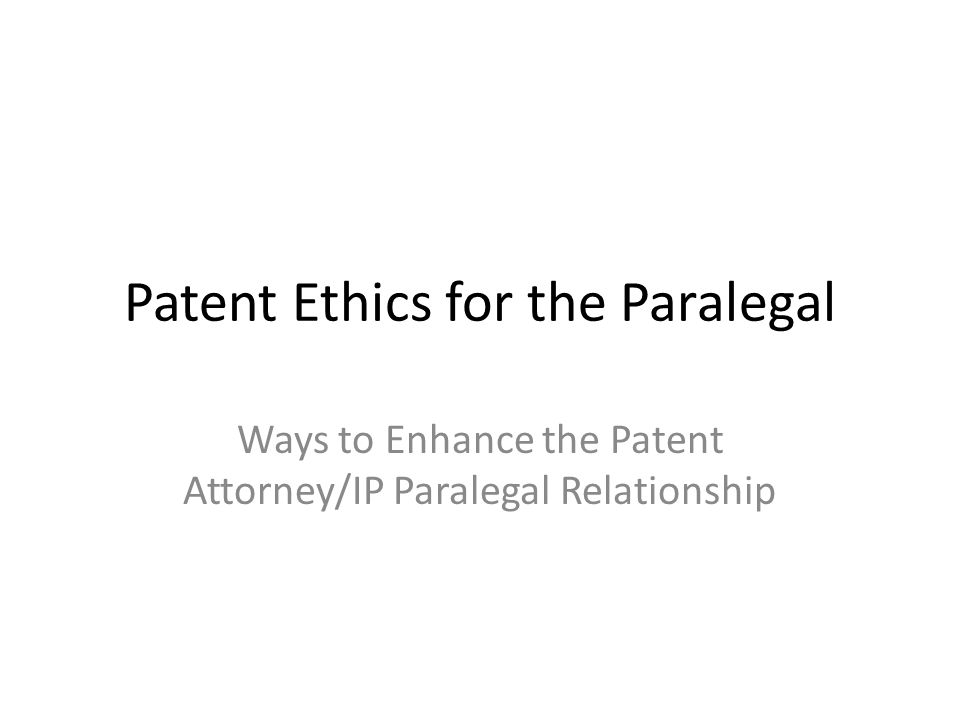 Patent Ethics for the Paralegal Ways to Enhance the Patent Attorney/IP Paralegal Relationship