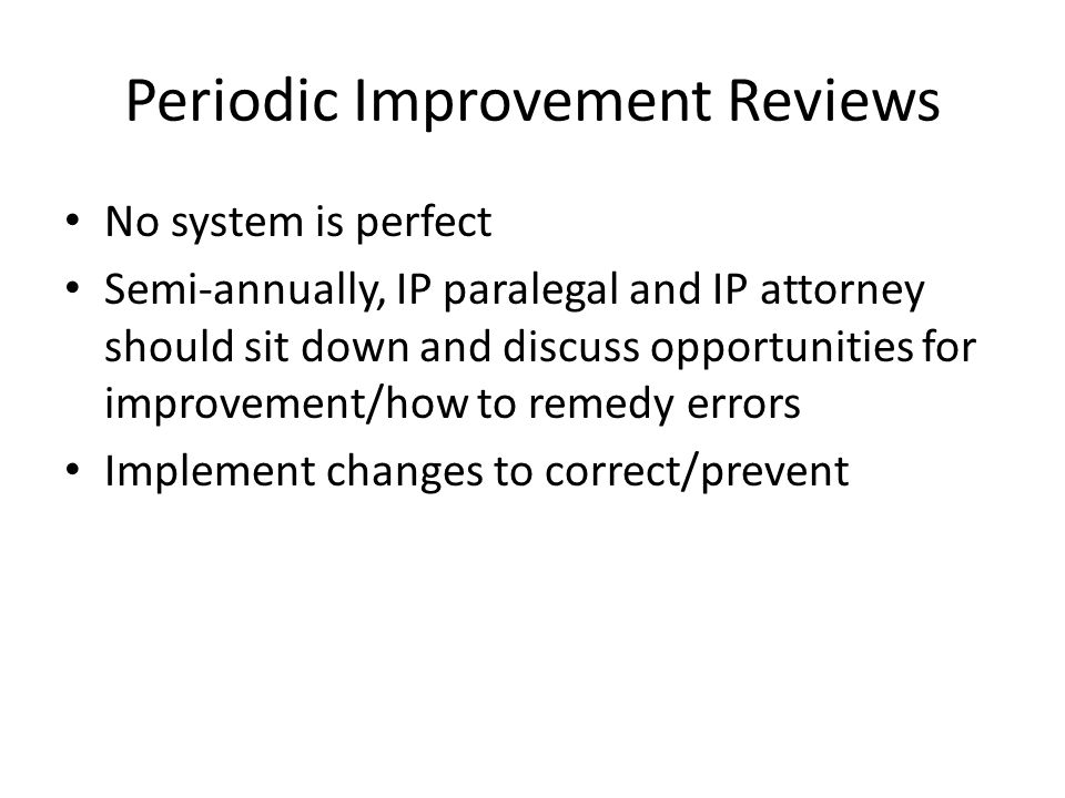 Periodic Improvement Reviews No system is perfect Semi-annually, IP paralegal and IP attorney should sit down and discuss opportunities for improvement/how to remedy errors Implement changes to correct/prevent
