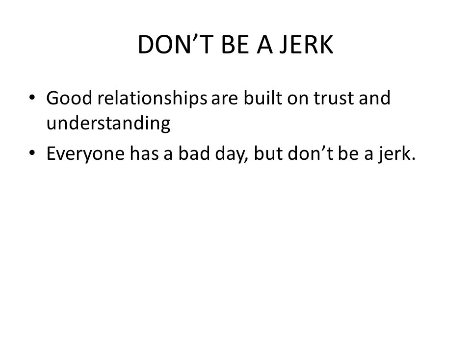 DON'T BE A JERK Good relationships are built on trust and understanding Everyone has a bad day, but don't be a jerk.