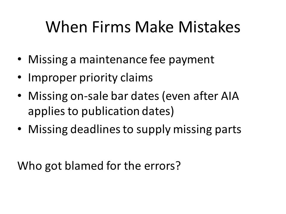 When Firms Make Mistakes Missing a maintenance fee payment Improper priority claims Missing on-sale bar dates (even after AIA applies to publication dates) Missing deadlines to supply missing parts Who got blamed for the errors