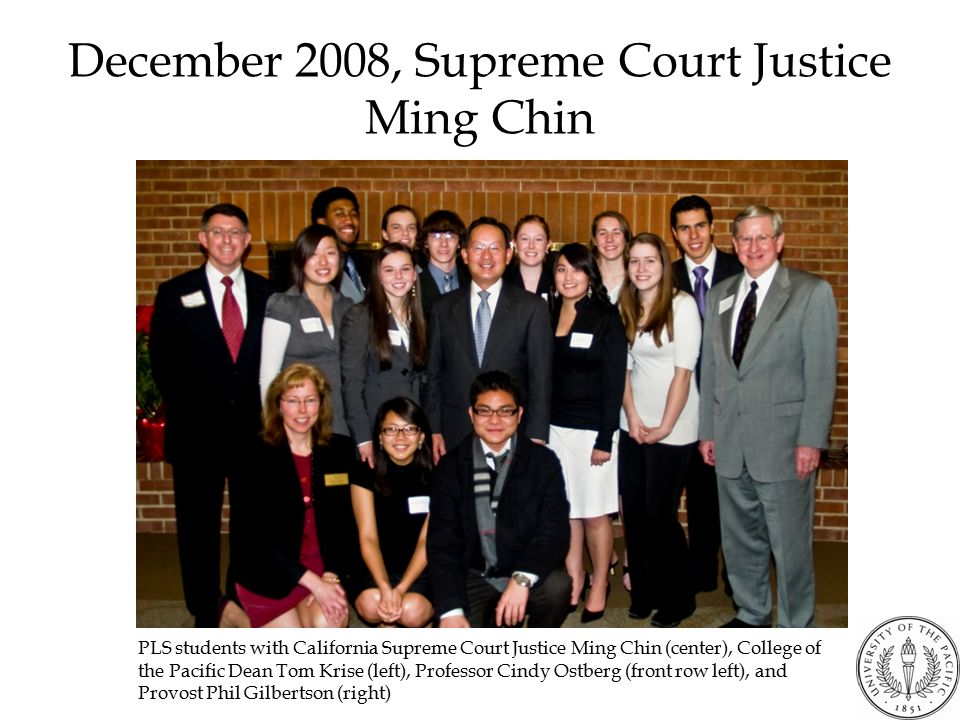 December 2008, Supreme Court Justice Ming Chin PLS students with California Supreme Court Justice Ming Chin (center), College of the Pacific Dean Tom Krise (left), Professor Cindy Ostberg (front row left), and Provost Phil Gilbertson (right)