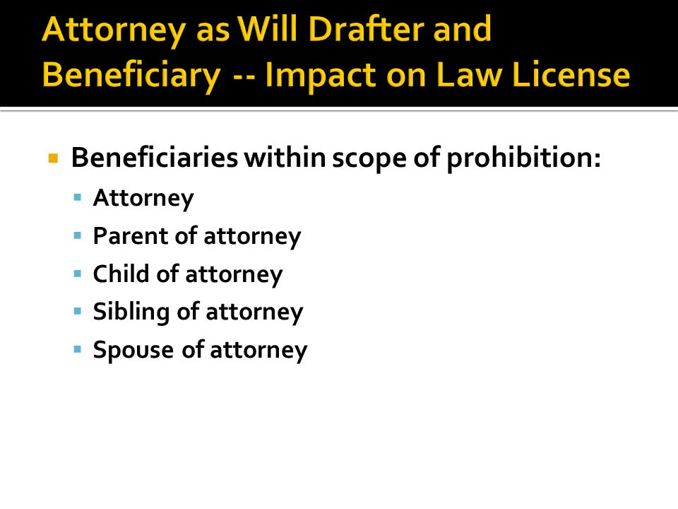  Beneficiaries within scope of prohibition:  Attorney  Parent of attorney  Child of attorney  Sibling of attorney  Spouse of attorney