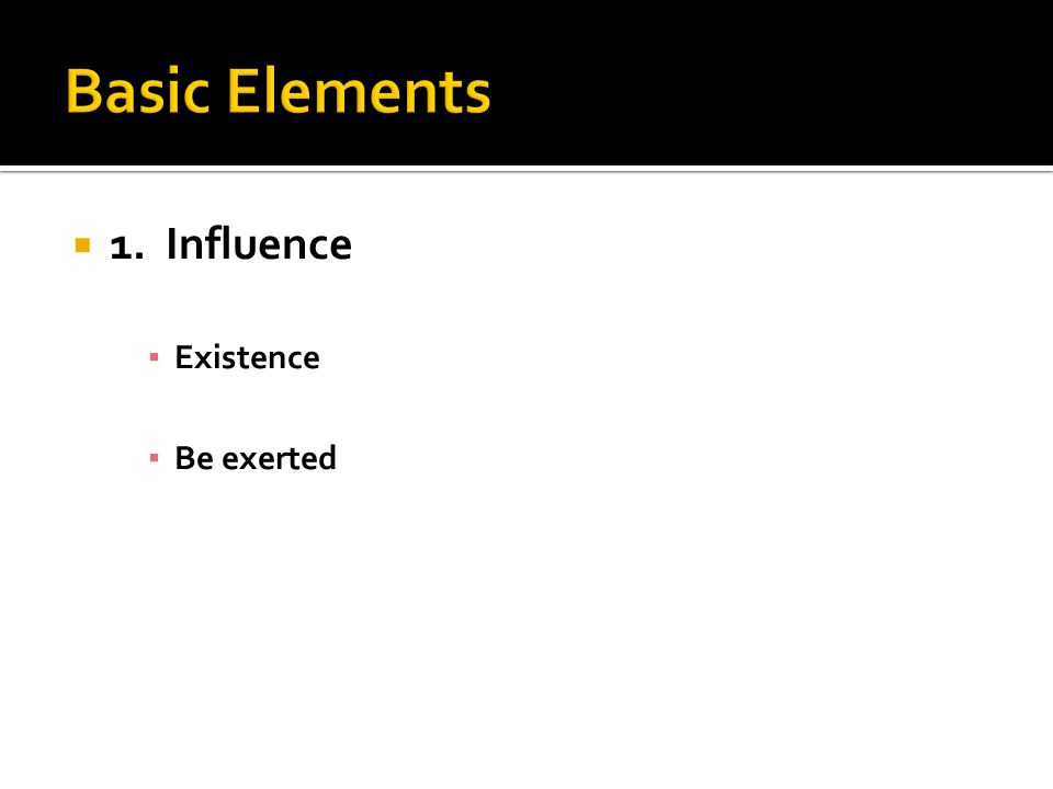  1. Influence ▪ Existence ▪ Be exerted