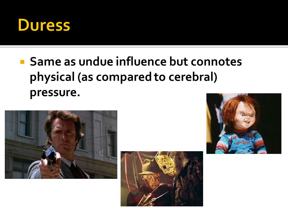  Same as undue influence but connotes physical (as compared to cerebral) pressure.