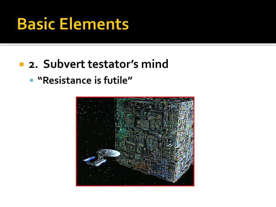  2. Subvert testator's mind  Resistance is futile