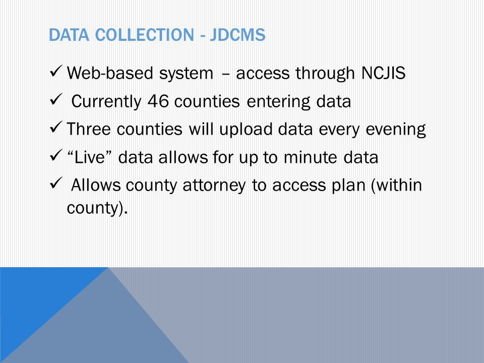 DATA COLLECTION - JDCMS Web-based system – access through NCJIS Currently 46 counties entering data Three counties will upload data every evening Live data allows for up to minute data Allows county attorney to access plan (within county).