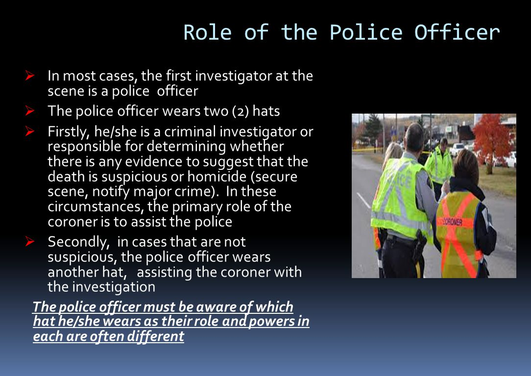 Role of the Police Officer  In most cases, the first investigator at the scene is a police officer  The police officer wears two (2) hats  Firstly, he/she is a criminal investigator or responsible for determining whether there is any evidence to suggest that the death is suspicious or homicide (secure scene, notify major crime).