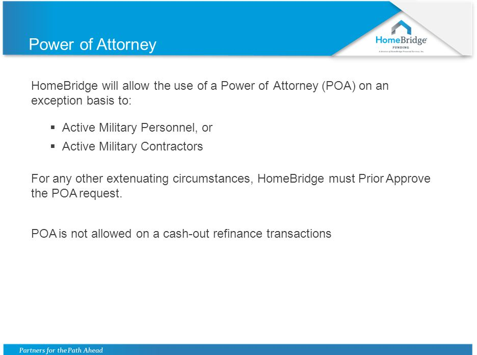 Power of Attorney HomeBridge will allow the use of a Power of Attorney (POA) on an exception basis to:  Active Military Personnel, or  Active Military Contractors For any other extenuating circumstances, HomeBridge must Prior Approve the POA request.