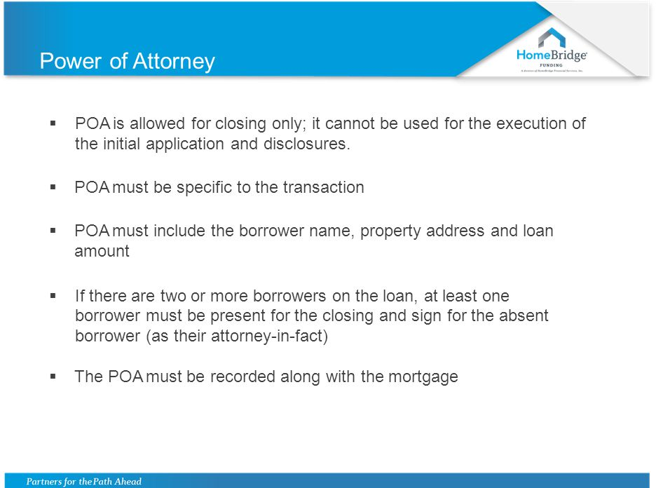 Power of Attorney  POA is allowed for closing only; it cannot be used for the execution of the initial application and disclosures.  POA must be spe
