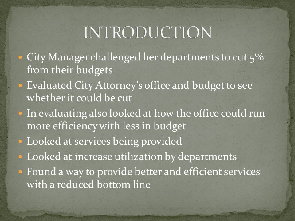 City Manager challenged her departments to cut 5% from their budgets Evaluated City Attorney's office and budget to see whether it could be cut In evaluating also looked at how the office could run more efficiency with less in budget Looked at services being provided Looked at increase utilization by departments Found a way to provide better and efficient services with a reduced bottom line