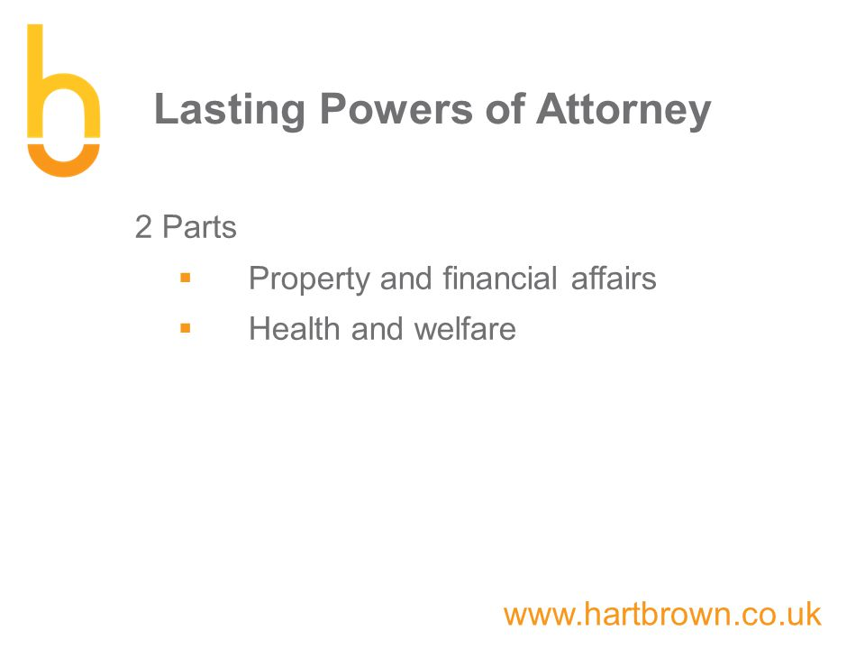 www.hartbrown.co.uk Lasting Powers of Attorney 2 Parts  Property and financial affairs  Health and welfare