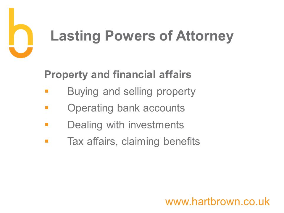 www.hartbrown.co.uk Lasting Powers of Attorney Property and financial affairs  Buying and selling property  Operating bank accounts  Dealing with investments  Tax affairs, claiming benefits