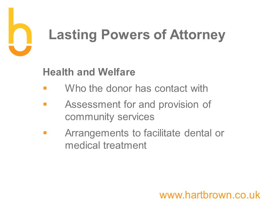 www.hartbrown.co.uk Lasting Powers of Attorney Health and Welfare  Who the donor has contact with  Assessment for and provision of community services  Arrangements to facilitate dental or medical treatment