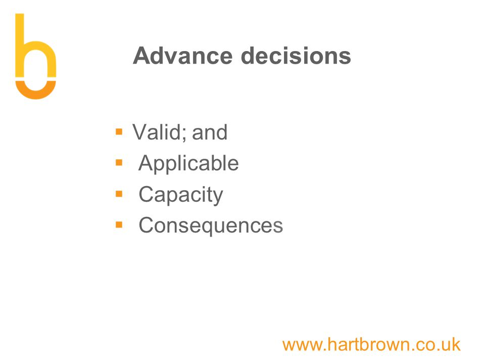 www.hartbrown.co.uk Advance decisions  Valid; and  Applicable  Capacity  Consequences