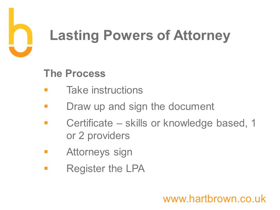 www.hartbrown.co.uk Lasting Powers of Attorney The Process  Take instructions  Draw up and sign the document  Certificate – skills or knowledge based, 1 or 2 providers  Attorneys sign  Register the LPA