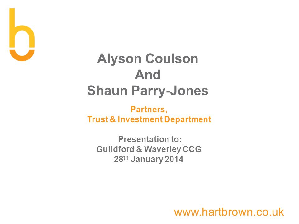 www.hartbrown.co.uk Alyson Coulson And Shaun Parry-Jones Partners, Trust & Investment Department Presentation to: Guildford & Waverley CCG 28 th January 2014