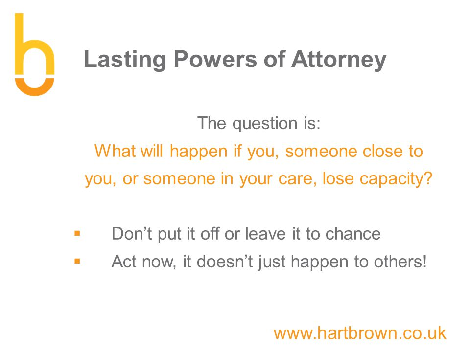 www.hartbrown.co.uk Lasting Powers of Attorney The question is: What will happen if you, someone close to you, or someone in your care, lose capacity.