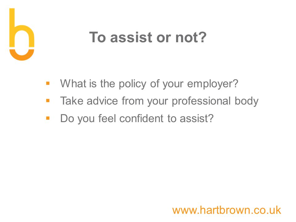 www.hartbrown.co.uk To assist or not.  What is the policy of your employer.