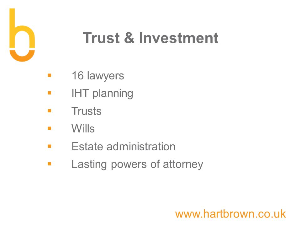 www.hartbrown.co.uk Trust & Investment  16 lawyers  IHT planning  Trusts  Wills  Estate administration  Lasting powers of attorney