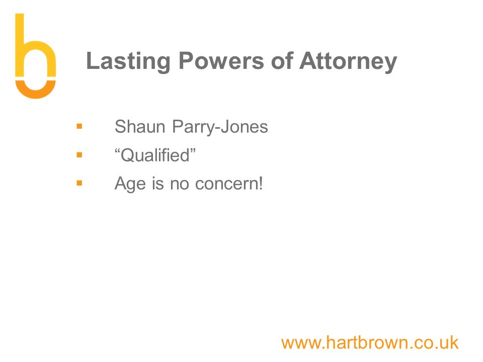 www.hartbrown.co.uk Lasting Powers of Attorney  Shaun Parry-Jones  Qualified  Age is no concern!