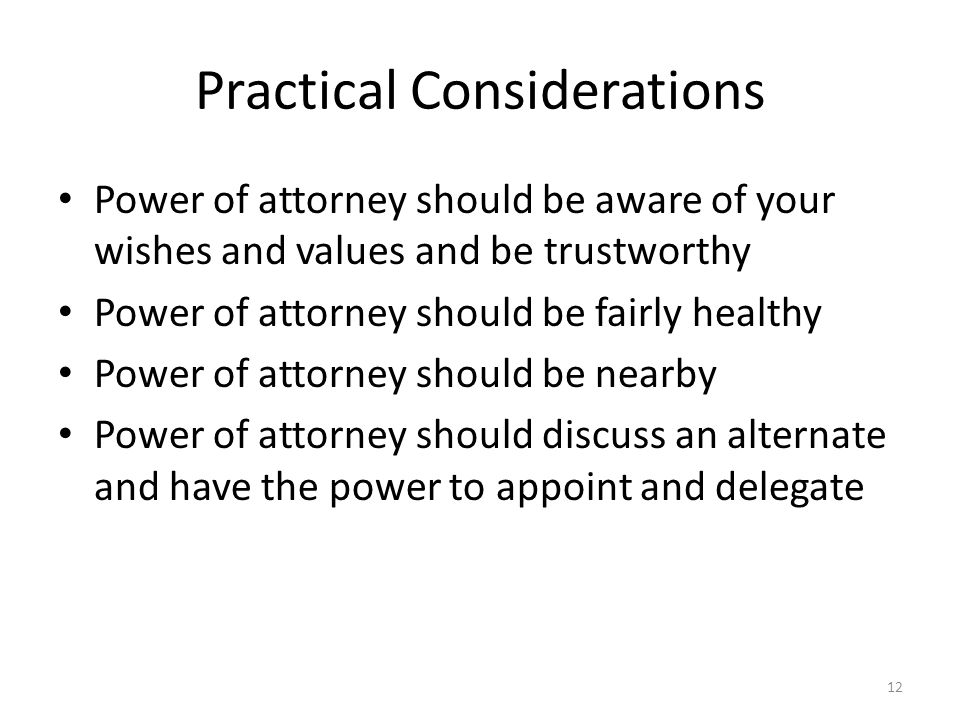 Practical Considerations Power of attorney should be aware of your wishes and values and be trustworthy Power of attorney should be fairly healthy Power of attorney should be nearby Power of attorney should discuss an alternate and have the power to appoint and delegate 12