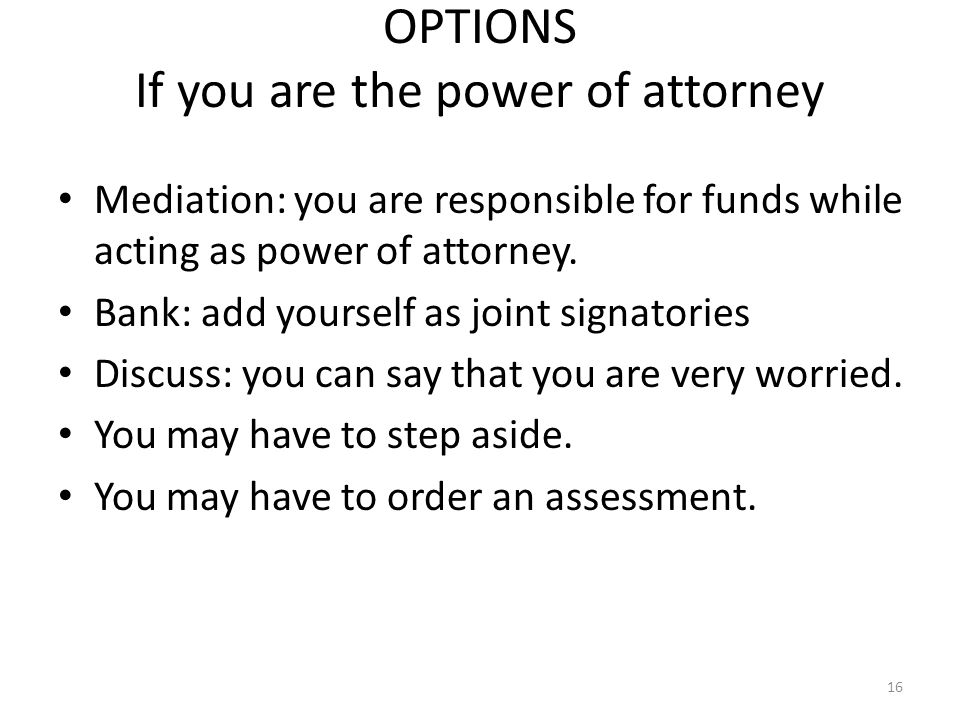 OPTIONS If you are the power of attorney Mediation: you are responsible for funds while acting as power of attorney.