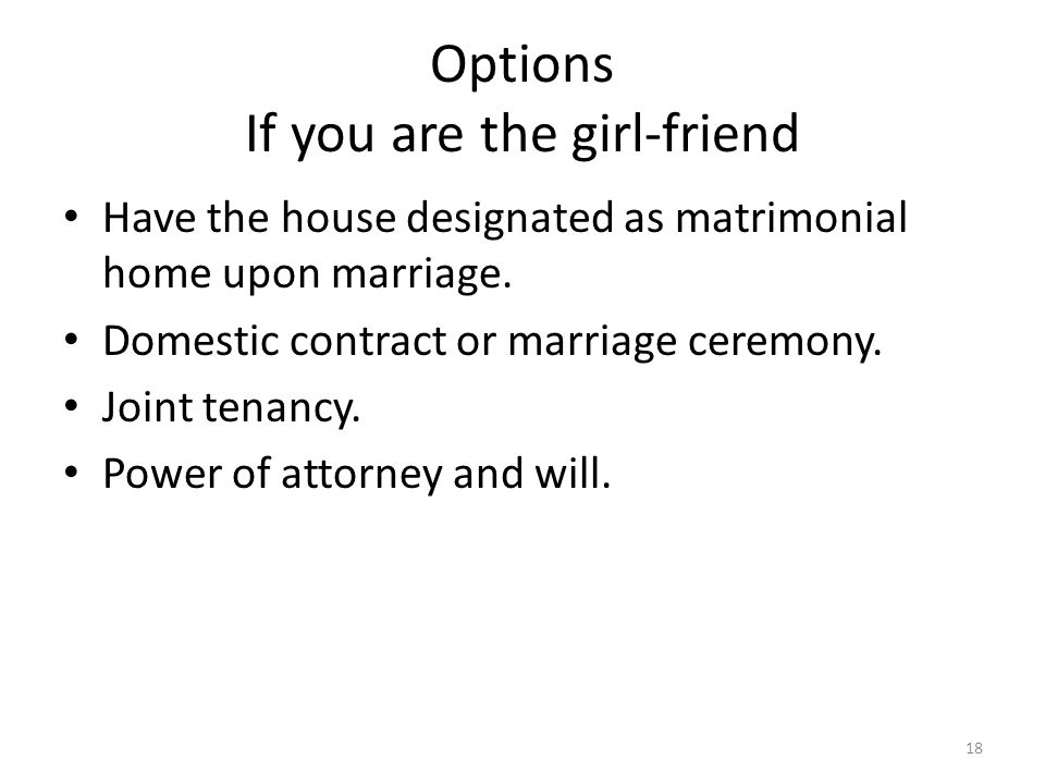 Options If you are the girl-friend Have the house designated as matrimonial home upon marriage.