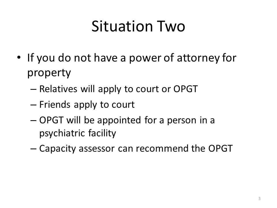 Situation Two If you do not have a power of attorney for property – Relatives will apply to court or OPGT – Friends apply to court – OPGT will be appointed for a person in a psychiatric facility – Capacity assessor can recommend the OPGT 3