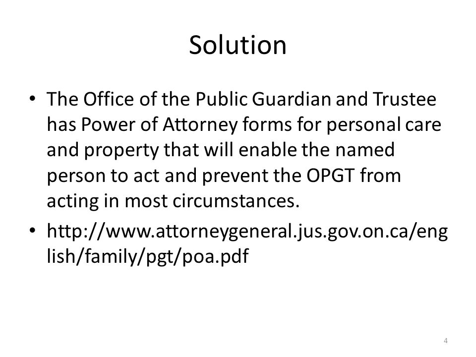 Solution The Office of the Public Guardian and Trustee has Power of Attorney forms for personal care and property that will enable the named person to act and prevent the OPGT from acting in most circumstances.