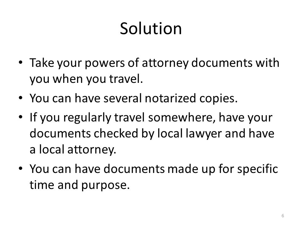 Solution Take your powers of attorney documents with you when you travel.