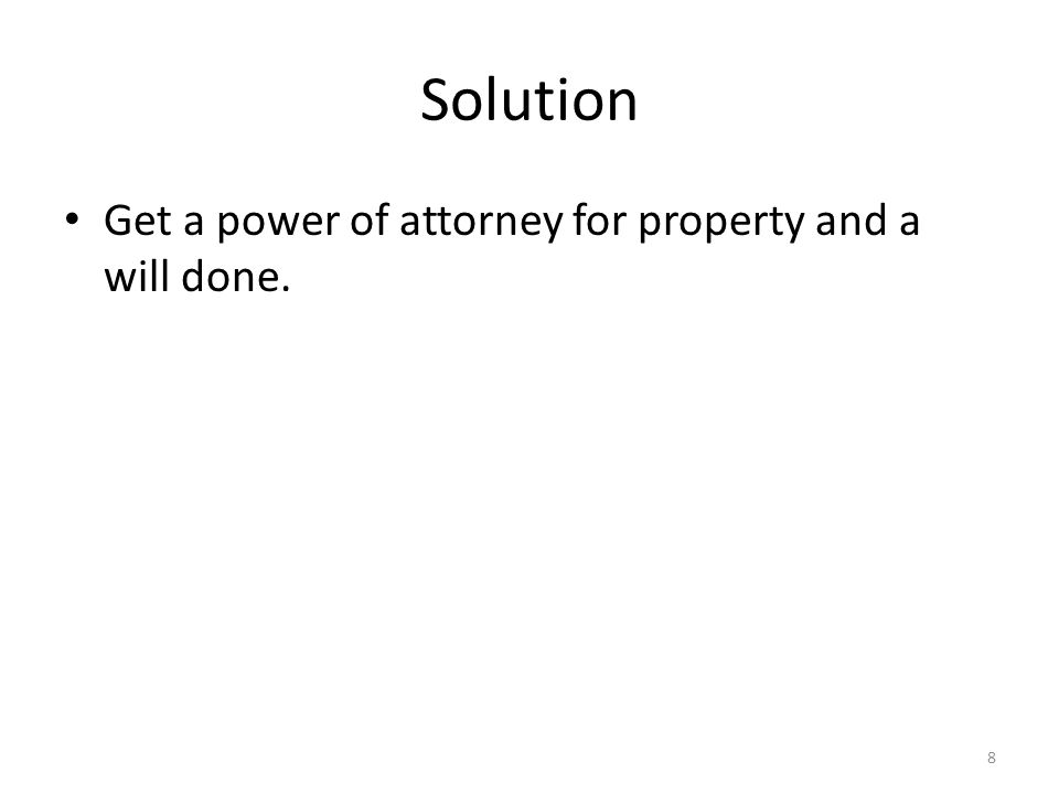 Solution Get a power of attorney for property and a will done. 8