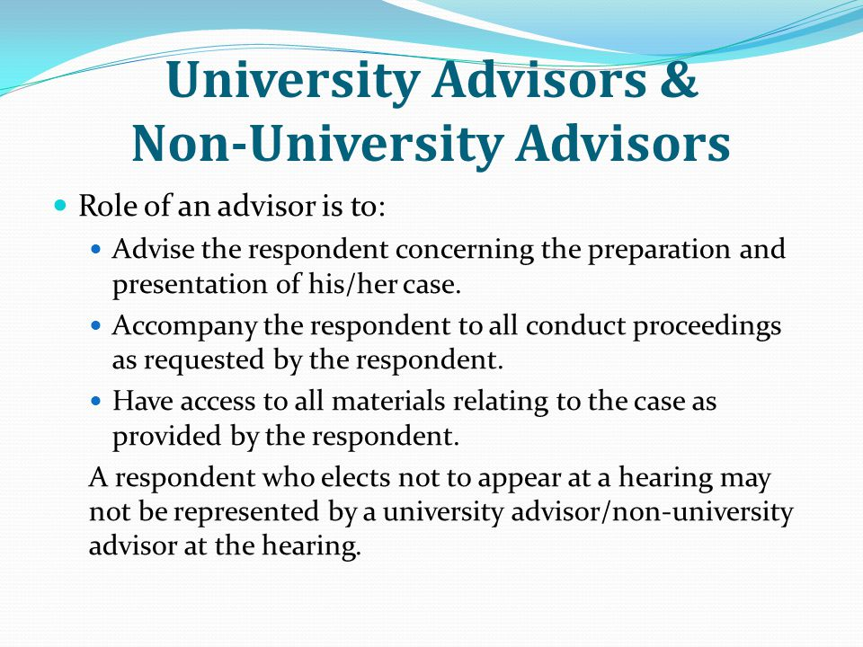 Role of an advisor is to: Advise the respondent concerning the preparation and presentation of his/her case.
