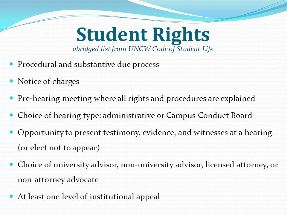 Student Rights Procedural and substantive due process Notice of charges Pre-hearing meeting where all rights and procedures are explained Choice of hearing type: administrative or Campus Conduct Board Opportunity to present testimony, evidence, and witnesses at a hearing (or elect not to appear) Choice of university advisor, non-university advisor, licensed attorney, or non-attorney advocate At least one level of institutional appeal abridged list from UNCW Code of Student Life