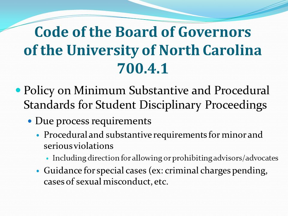 Code of the Board of Governors of the University of North Carolina 700.4.1 Policy on Minimum Substantive and Procedural Standards for Student Disciplinary Proceedings Due process requirements Procedural and substantive requirements for minor and serious violations Including direction for allowing or prohibiting advisors/advocates Guidance for special cases (ex: criminal charges pending, cases of sexual misconduct, etc.