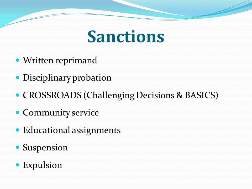 Sanctions Written reprimand Disciplinary probation CROSSROADS (Challenging Decisions & BASICS) Community service Educational assignments Suspension Expulsion