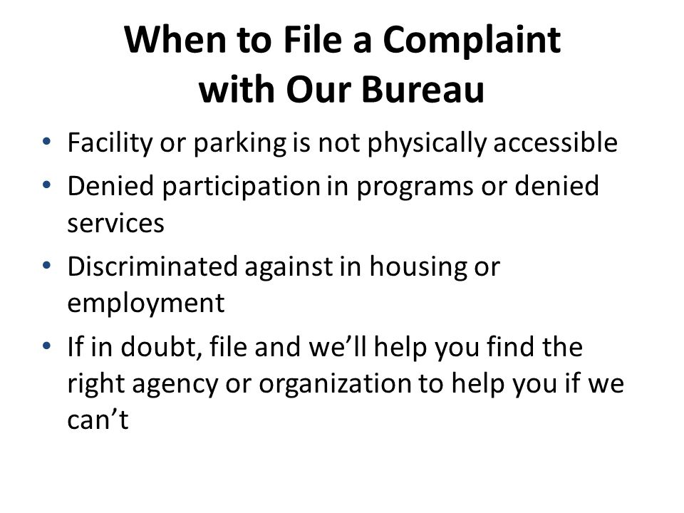 When to File a Complaint with Our Bureau Facility or parking is not physically accessible Denied participation in programs or denied services Discriminated against in housing or employment If in doubt, file and we'll help you find the right agency or organization to help you if we can't