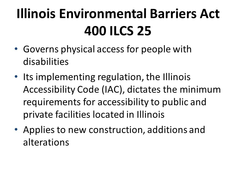 Illinois Environmental Barriers Act 400 ILCS 25 Governs physical access for people with disabilities Its implementing regulation, the Illinois Accessibility Code (IAC), dictates the minimum requirements for accessibility to public and private facilities located in Illinois Applies to new construction, additions and alterations