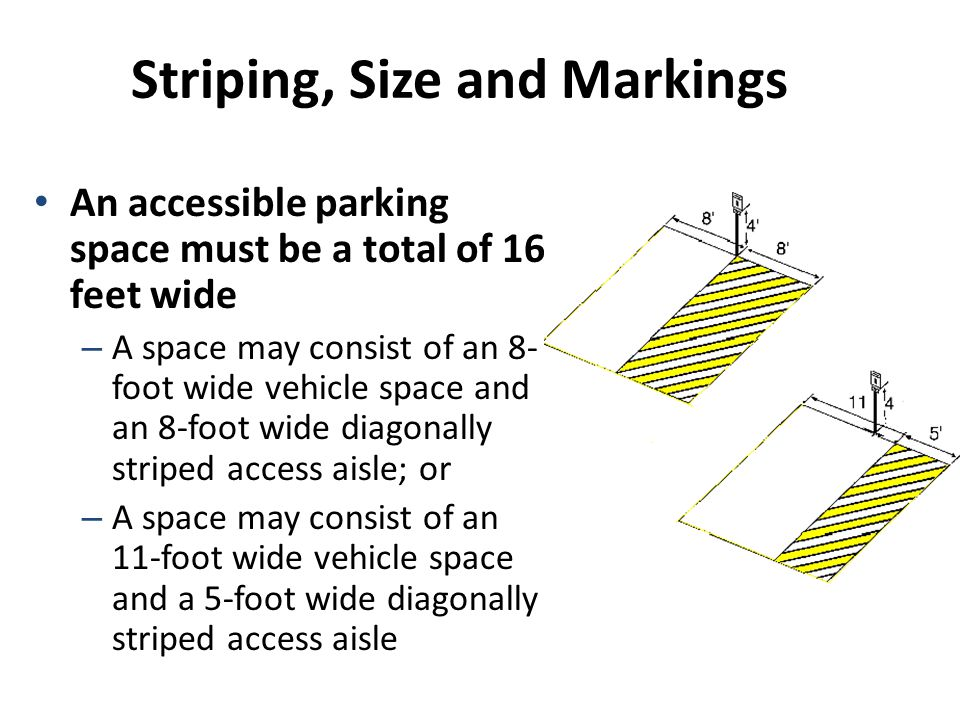 Striping, Size and Markings An accessible parking space must be a total of 16 feet wide – A space may consist of an 8- foot wide vehicle space and an 8-foot wide diagonally striped access aisle; or – A space may consist of an 11-foot wide vehicle space and a 5-foot wide diagonally striped access aisle