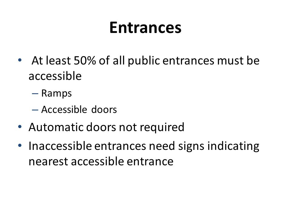 Entrances At least 50% of all public entrances must be accessible – Ramps – Accessible doors Automatic doors not required Inaccessible entrances need signs indicating nearest accessible entrance