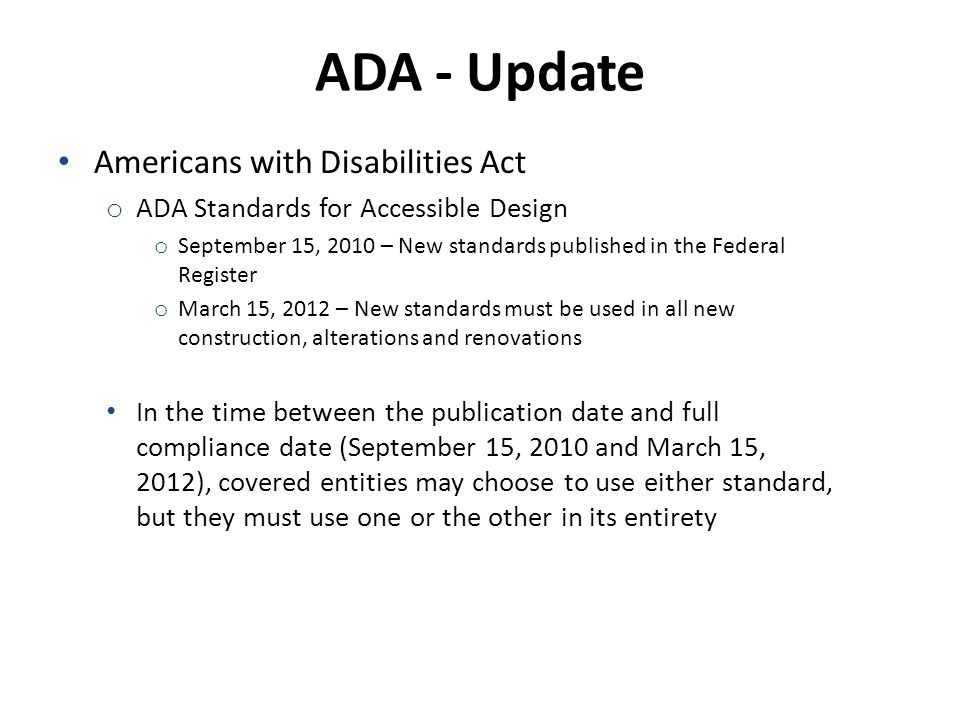 ADA - Update Americans with Disabilities Act o ADA Standards for Accessible Design o September 15, 2010 – New standards published in the Federal Register o March 15, 2012 – New standards must be used in all new construction, alterations and renovations In the time between the publication date and full compliance date (September 15, 2010 and March 15, 2012), covered entities may choose to use either standard, but they must use one or the other in its entirety