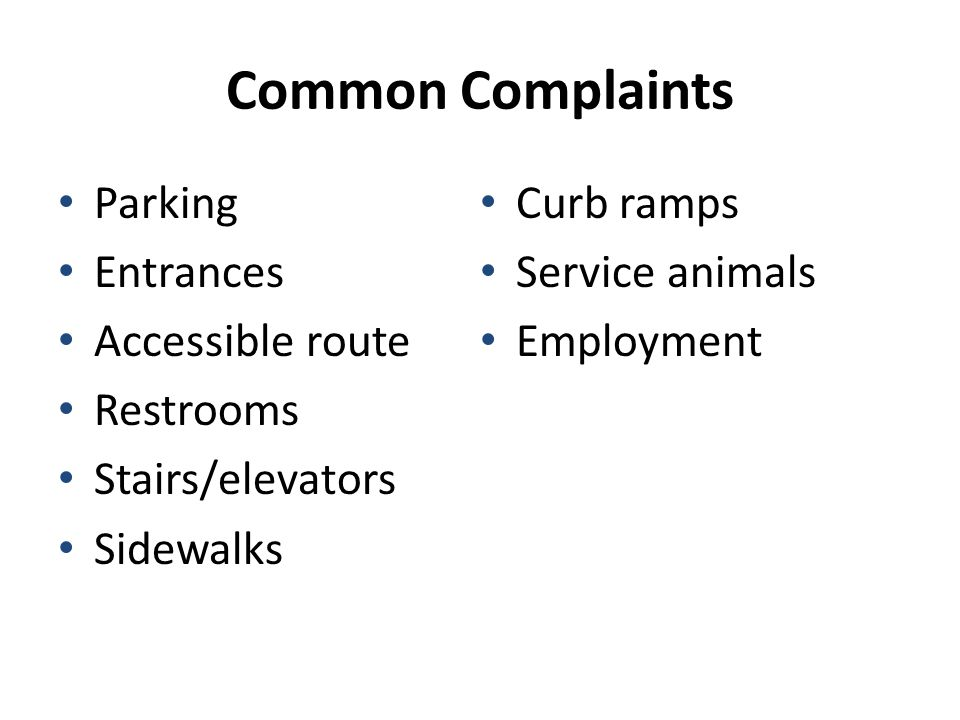 Common Complaints Parking Entrances Accessible route Restrooms Stairs/elevators Sidewalks Curb ramps Service animals Employment
