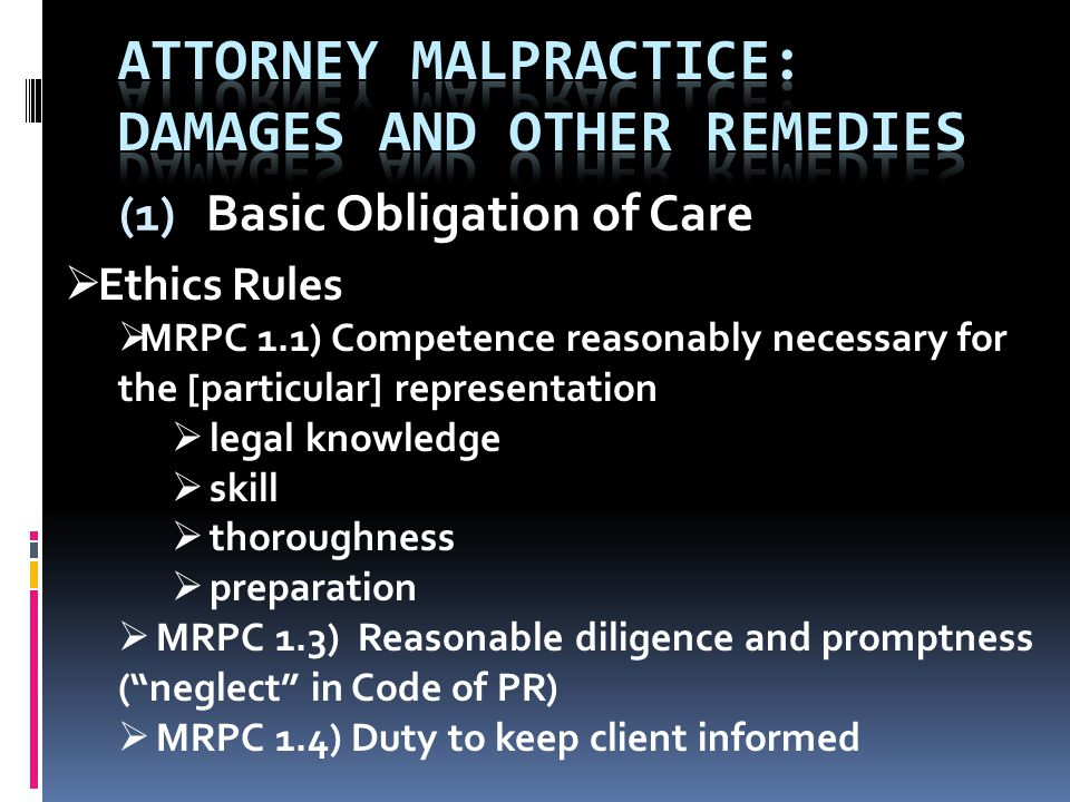 (1) Basic Obligation of Care  Ethics Rules  MRPC 1.1) Competence reasonably necessary for the [particular] representation  legal knowledge  skill  thoroughness  preparation  MRPC 1.3) Reasonable diligence and promptness ( neglect in Code of PR)  MRPC 1.4) Duty to keep client informed